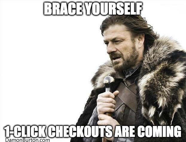 Brace Yourself. 1-Click Checkouts Are Coming.